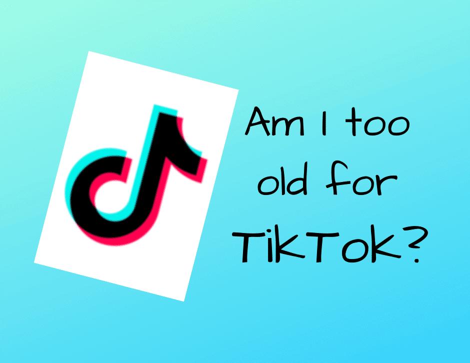 Am I too old for TikTok?